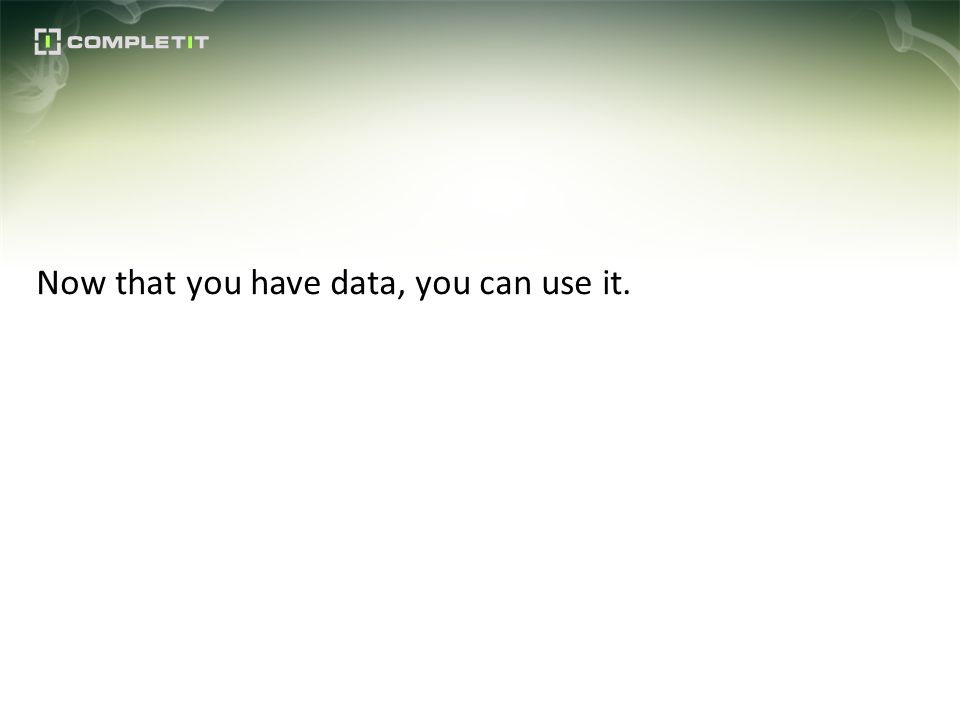 Now that you have data, you can use it.