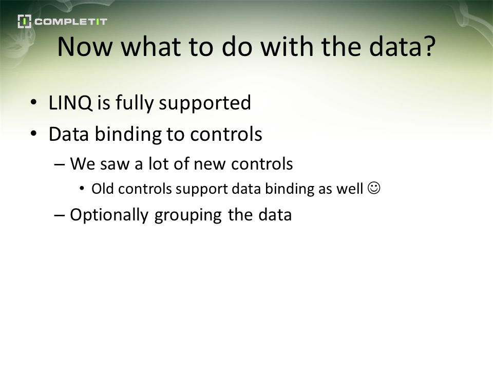 Now what to do with the data? LINQ is fully supported Data binding to controls – We saw a lot of new controls Old controls support data binding as wel