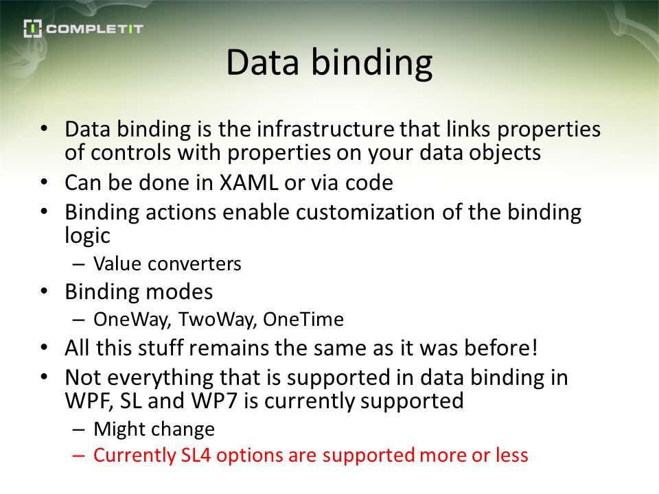 Data binding Data binding is the infrastructure that links properties of controls with properties on your data objects Can be done in XAML or via code