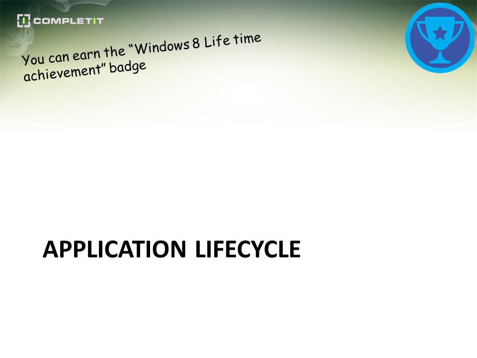 APPLICATION LIFECYCLE You can earn the Windows 8 Life time achievement badge