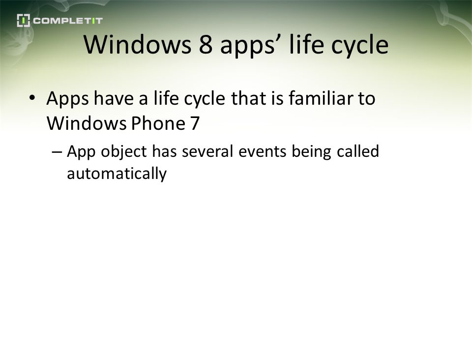 Windows 8 apps life cycle Apps have a life cycle that is familiar to Windows Phone 7 – App object has several events being called automatically