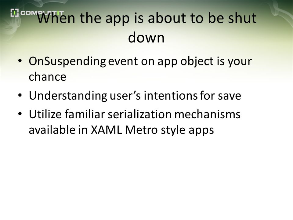 When the app is about to be shut down OnSuspending event on app object is your chance Understanding users intentions for save Utilize familiar serialization mechanisms available in XAML Metro style apps