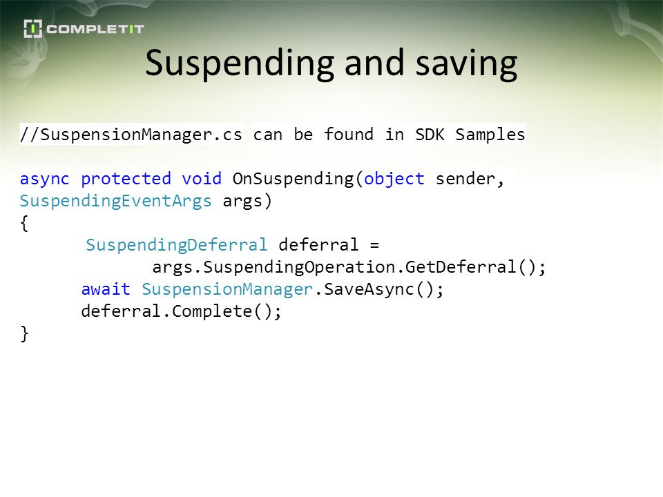 Suspending and saving //SuspensionManager.cs can be found in SDK Samples async protected void OnSuspending(object sender, SuspendingEventArgs args) { SuspendingDeferral deferral = args.SuspendingOperation.GetDeferral(); await SuspensionManager.SaveAsync(); deferral.Complete(); }