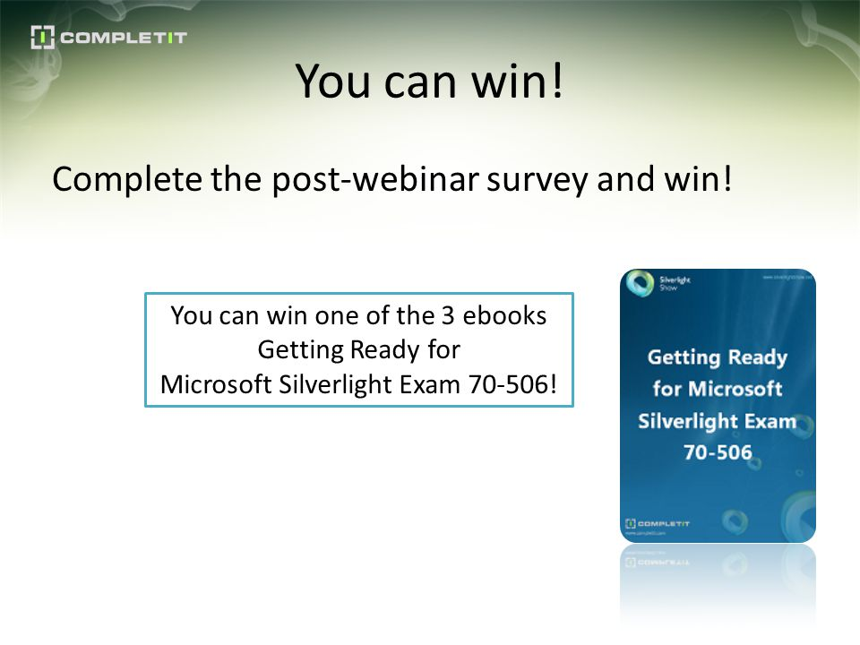 You can win! Complete the post-webinar survey and win! You can win one of the 3 ebooks Getting Ready for Microsoft Silverlight Exam 70-506!