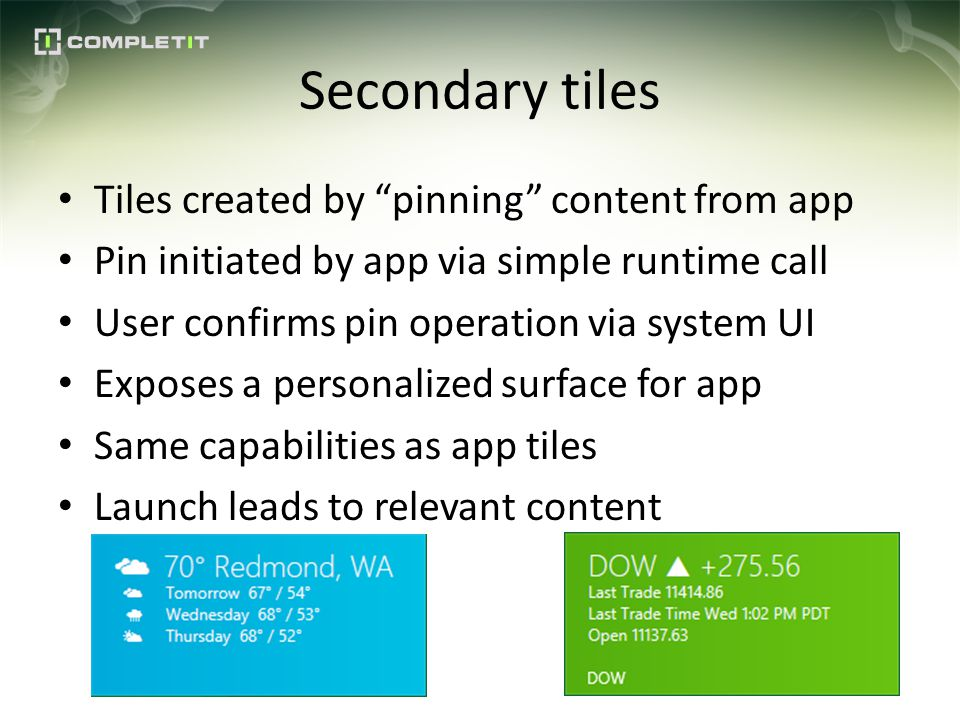 Secondary tiles Tiles created by pinning content from app Pin initiated by app via simple runtime call User confirms pin operation via system UI Exposes a personalized surface for app Same capabilities as app tiles Launch leads to relevant content