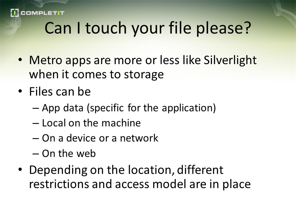 Can I touch your file please? Metro apps are more or less like Silverlight when it comes to storage Files can be – App data (specific for the applicat
