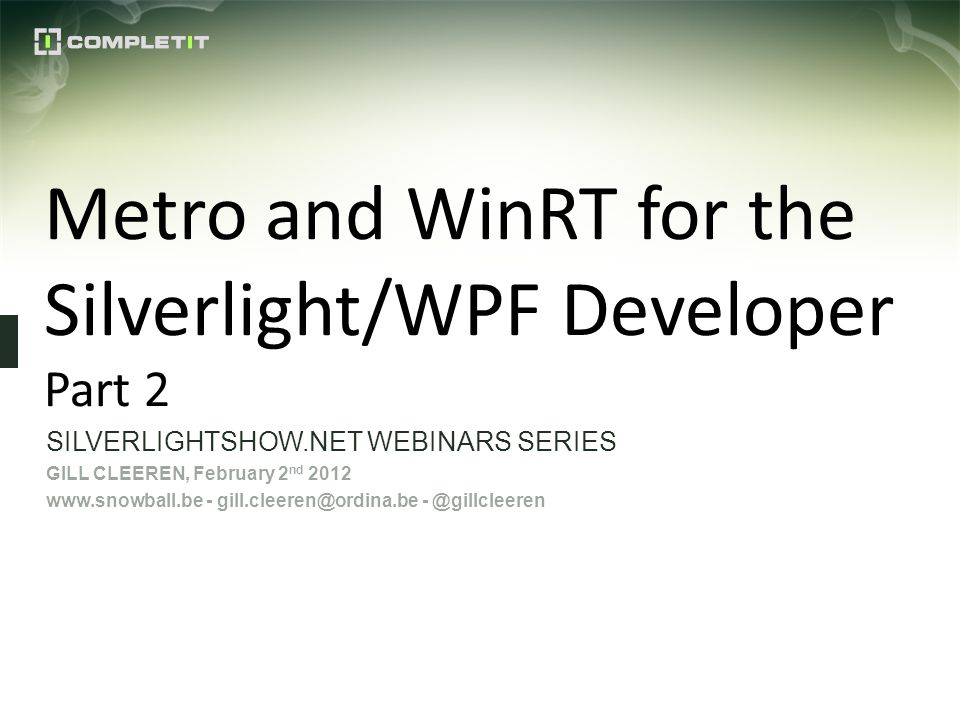 Metro and WinRT for the Silverlight/WPF Developer Part 2 SILVERLIGHTSHOW.NET WEBINARS SERIES GILL CLEEREN, February 2 nd