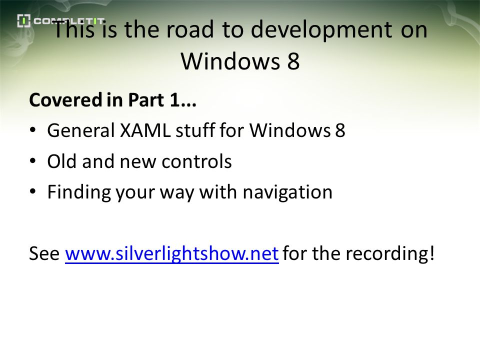 This is the road to development on Windows 8 Covered in Part 1... General XAML stuff for Windows 8 Old and new controls Finding your way with navigati