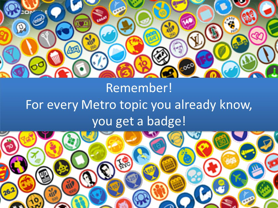 Remember! For every Metro topic you already know, you get a badge! Remember! For every Metro topic you already know, you get a badge!
