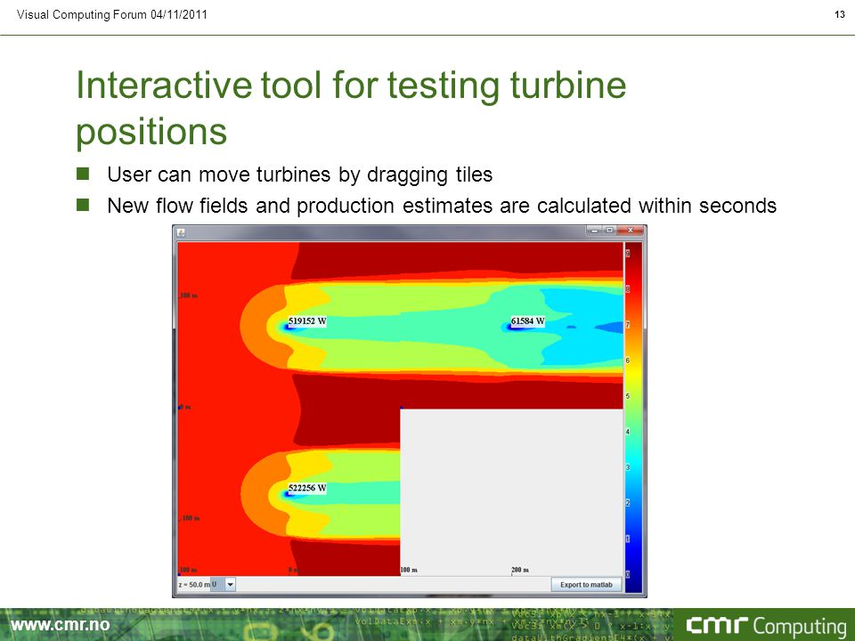 Interactive tool for testing turbine positions nUser can move turbines by dragging tiles nNew flow fields and production estimates are calculated within seconds Visual Computing Forum 04/11/