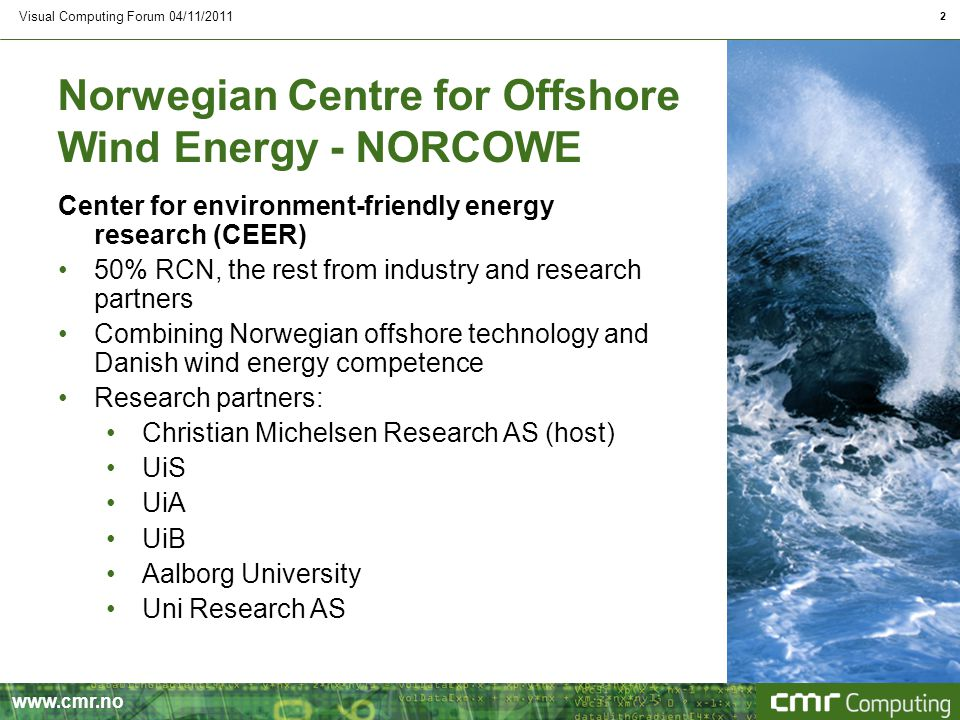 www.cmr.no Visual Computing Forum 04/11/2011 2 Norwegian Centre for Offshore Wind Energy - NORCOWE Center for environment-friendly energy research (CEER) 50% RCN, the rest from industry and research partners Combining Norwegian offshore technology and Danish wind energy competence Research partners: Christian Michelsen Research AS (host) UiS UiA UiB Aalborg University Uni Research AS