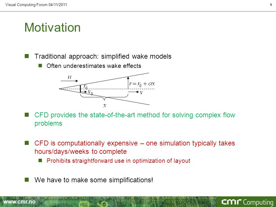 Visual Computing Forum 04/11/ Motivation nTraditional approach: simplified wake models nOften underestimates wake effects nCFD provides the state-of-the-art method for solving complex flow problems nCFD is computationally expensive – one simulation typically takes hours/days/weeks to complete nProhibits straightforward use in optimization of layout nWe have to make some simplifications!