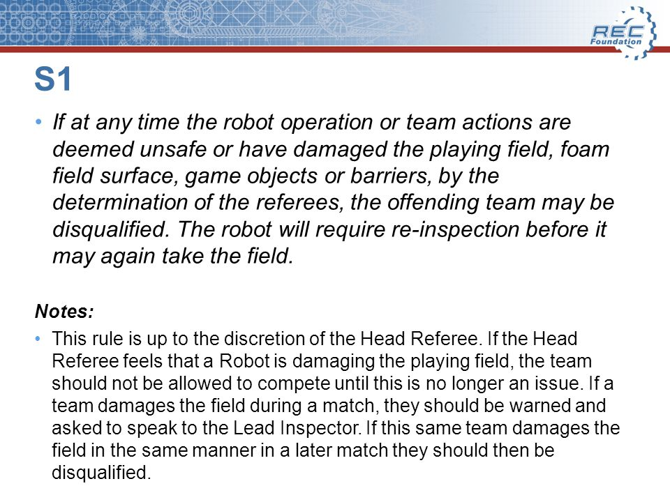 S1 If at any time the robot operation or team actions are deemed unsafe or have damaged the playing field, foam field surface, game objects or barriers, by the determination of the referees, the offending team may be disqualified.