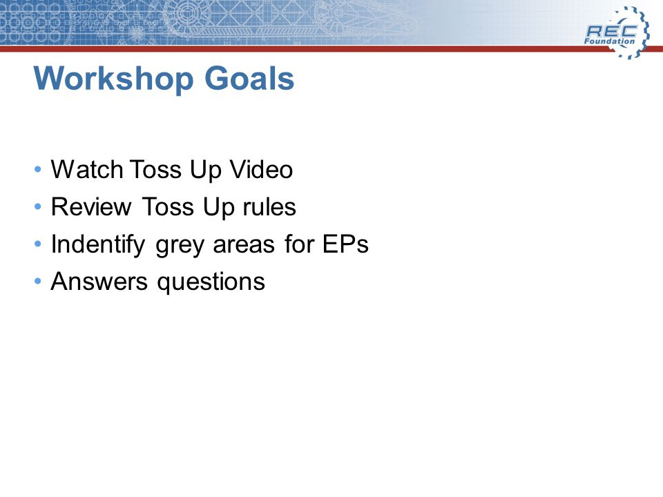 Workshop Goals Watch Toss Up Video Review Toss Up rules Indentify grey areas for EPs Answers questions
