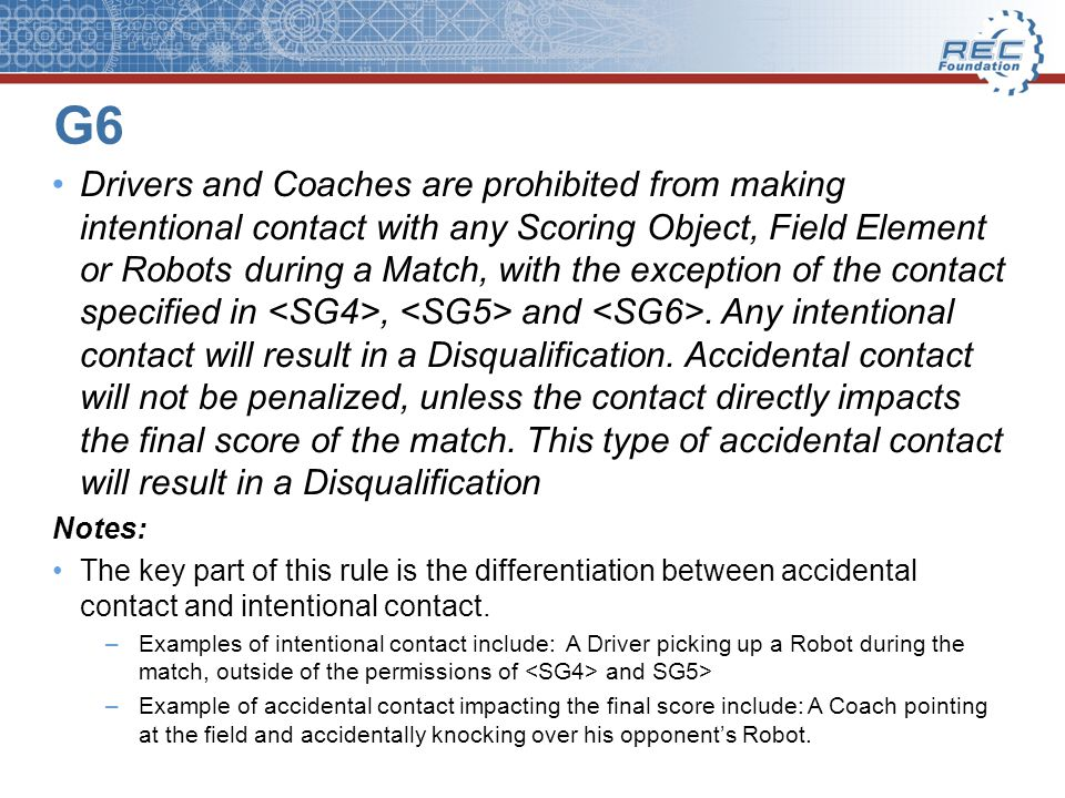 G6 Drivers and Coaches are prohibited from making intentional contact with any Scoring Object, Field Element or Robots during a Match, with the exception of the contact specified in, and.