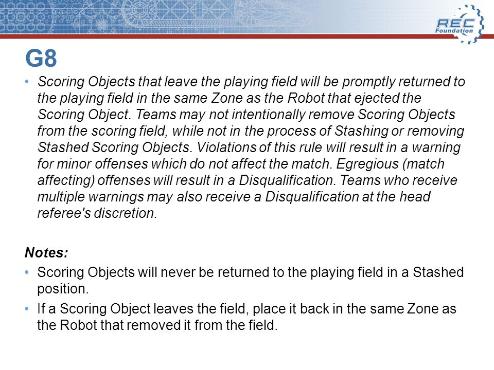 G8 Scoring Objects that leave the playing field will be promptly returned to the playing field in the same Zone as the Robot that ejected the Scoring Object.