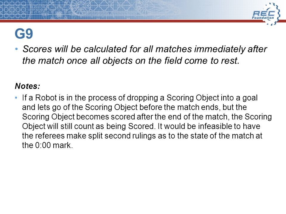 G9 Scores will be calculated for all matches immediately after the match once all objects on the field come to rest.