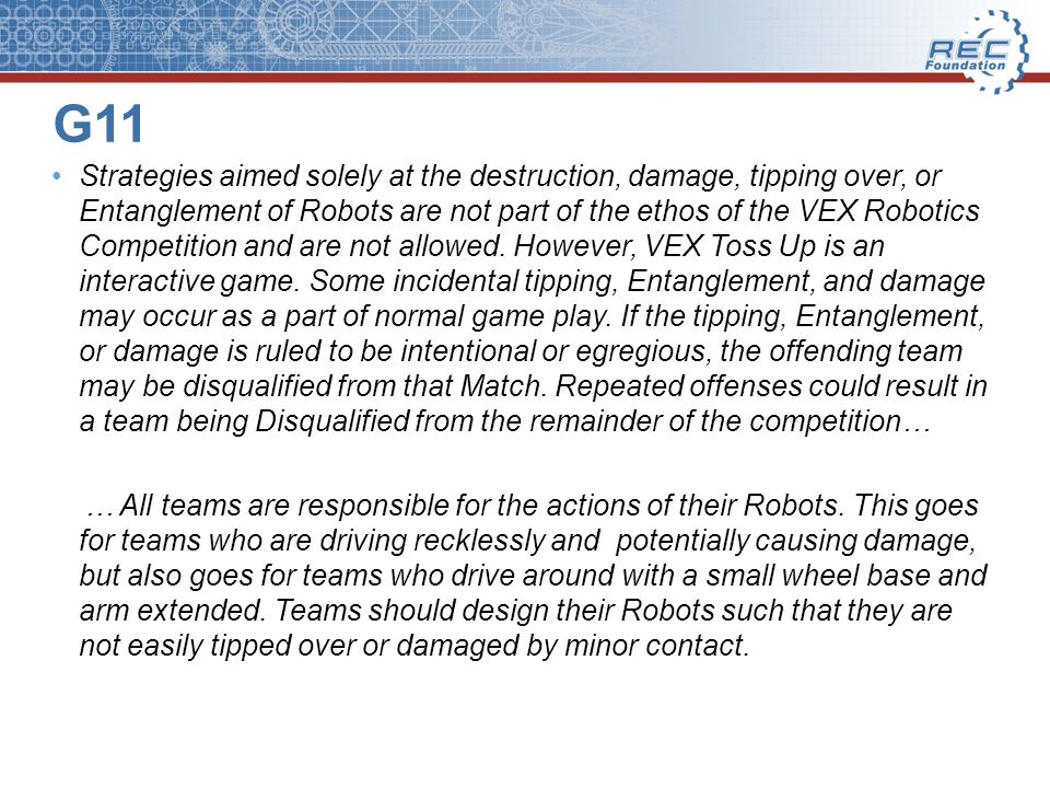 G11 Strategies aimed solely at the destruction, damage, tipping over, or Entanglement of Robots are not part of the ethos of the VEX Robotics Competition and are not allowed.