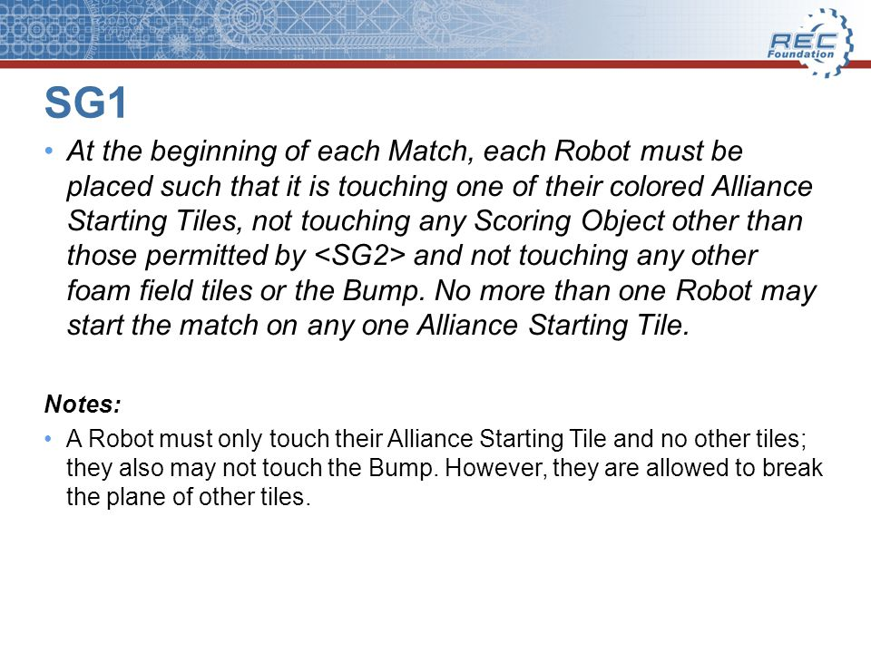 SG1 At the beginning of each Match, each Robot must be placed such that it is touching one of their colored Alliance Starting Tiles, not touching any Scoring Object other than those permitted by and not touching any other foam field tiles or the Bump.