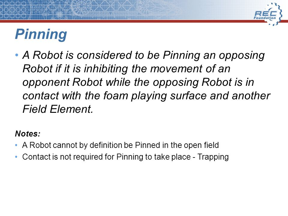 Pinning A Robot is considered to be Pinning an opposing Robot if it is inhibiting the movement of an opponent Robot while the opposing Robot is in con