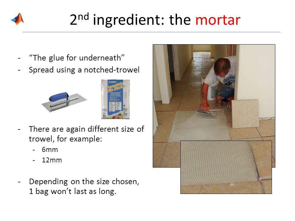 2 nd ingredient: the mortar -The glue for underneath -Spread using a notched-trowel -There are again different size of trowel, for example: -6mm -12mm -Depending on the size chosen, 1 bag wont last as long.