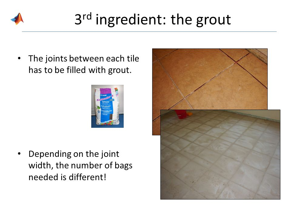 3 rd ingredient: the grout The joints between each tile has to be filled with grout.
