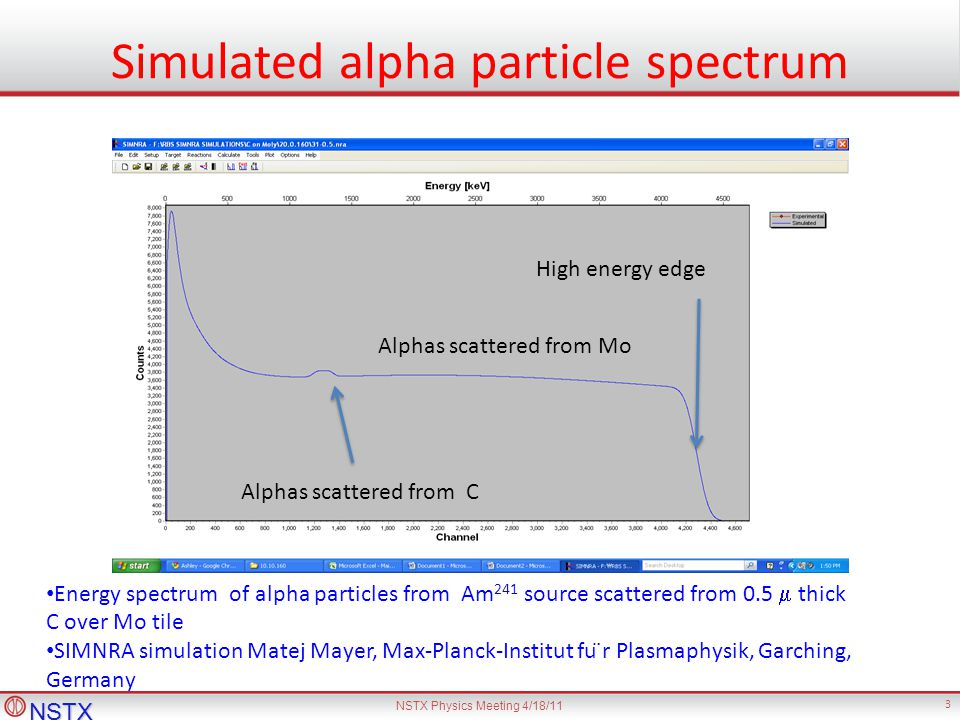 NSTX NSTX Physics Meeting 4/18/11 3 Simulated alpha particle spectrum Energy spectrum of alpha particles from Am 241 source scattered from 0.5 thick C over Mo tile SIMNRA simulation Matej Mayer, Max-Planck-Institut fu ̈r Plasmaphysik, Garching, Germany Alphas scattered from Mo Alphas scattered from C High energy edge