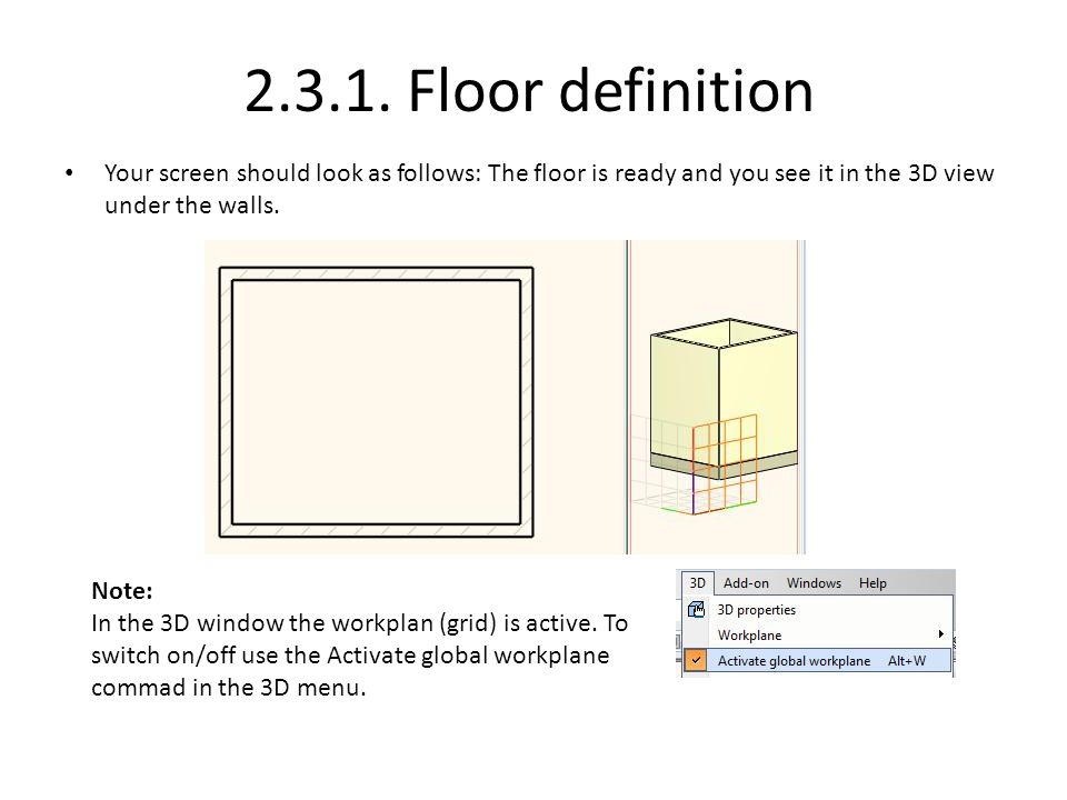Your screen should look as follows: The floor is ready and you see it in the 3D view under the walls. Note: In the 3D window the workplan (grid) is ac