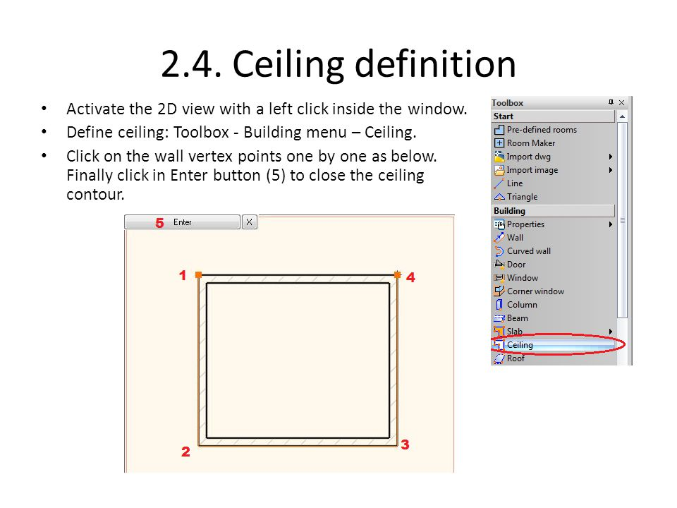 2.4. Ceiling definition Activate the 2D view with a left click inside the window. Define ceiling: Toolbox - Building menu – Ceiling. Click on the wall
