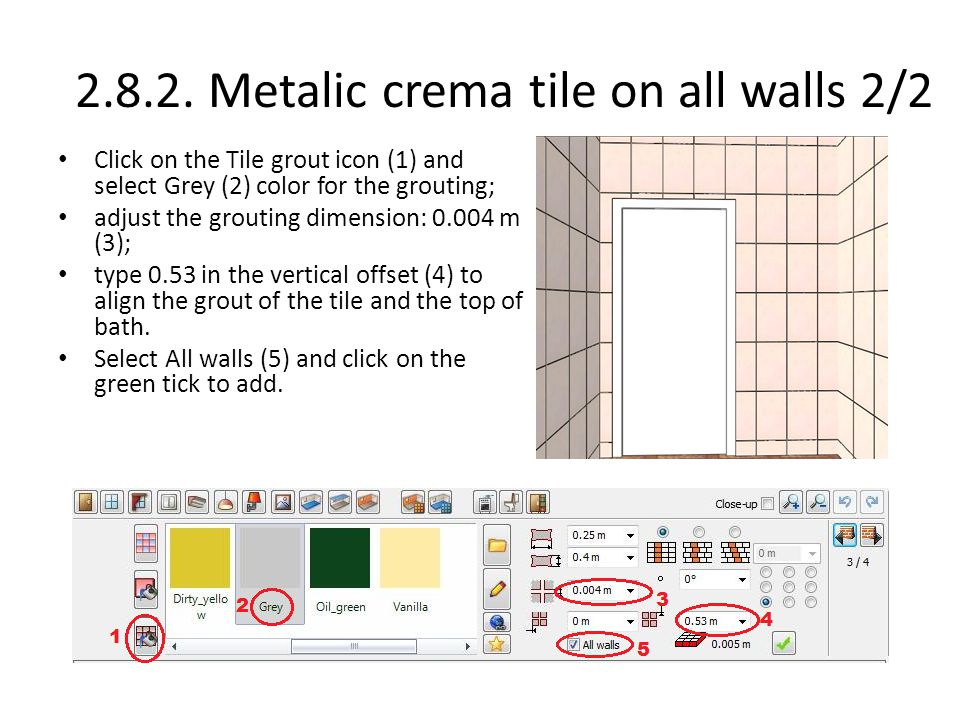 2.8.2. Metalic crema tile on all walls 2/2 Click on the Tile grout icon (1) and select Grey (2) color for the grouting; adjust the grouting dimension: