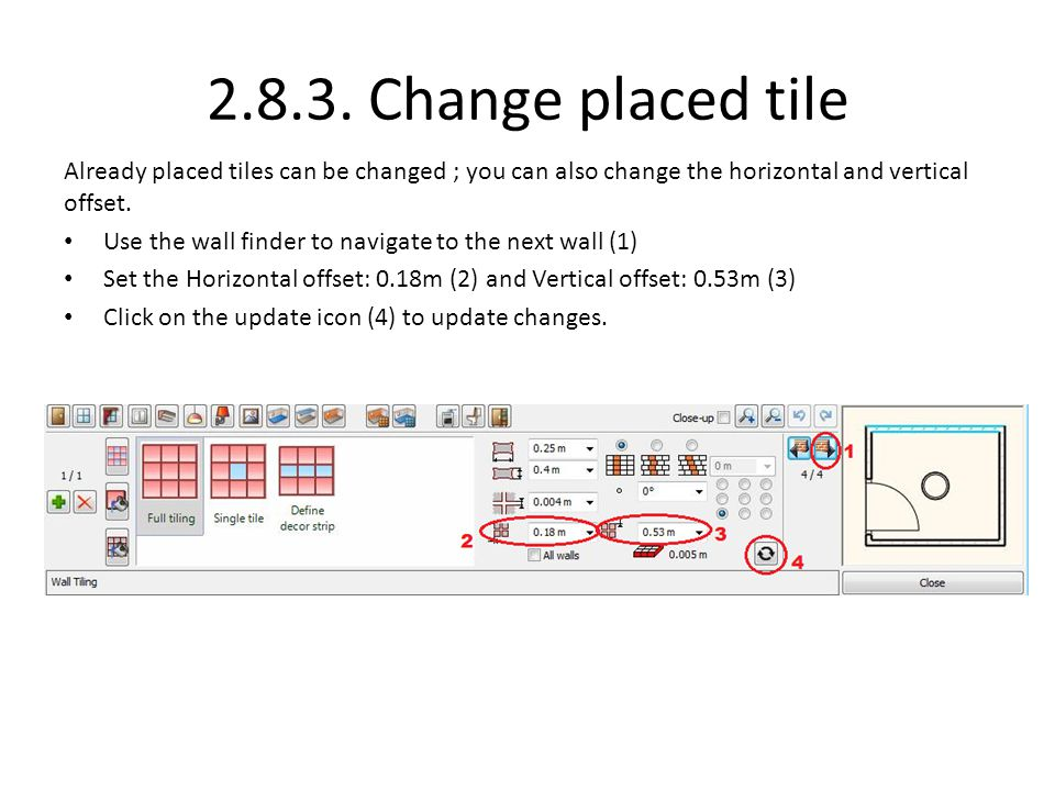 2.8.3. Change placed tile Already placed tiles can be changed ; you can also change the horizontal and vertical offset. Use the wall finder to navigat