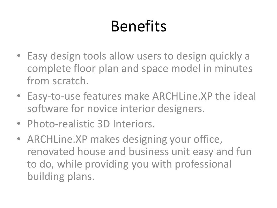 Benefits Easy design tools allow users to design quickly a complete floor plan and space model in minutes from scratch. Easy-to-use features make ARCH