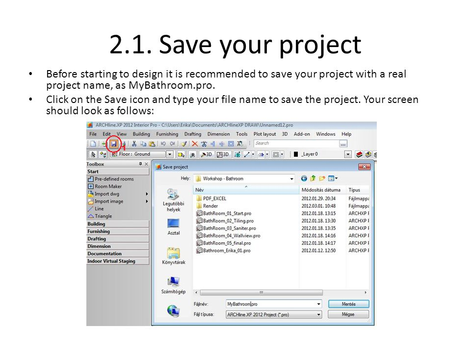 2.1. Save your project Before starting to design it is recommended to save your project with a real project name, as MyBathroom.pro. Click on the Save
