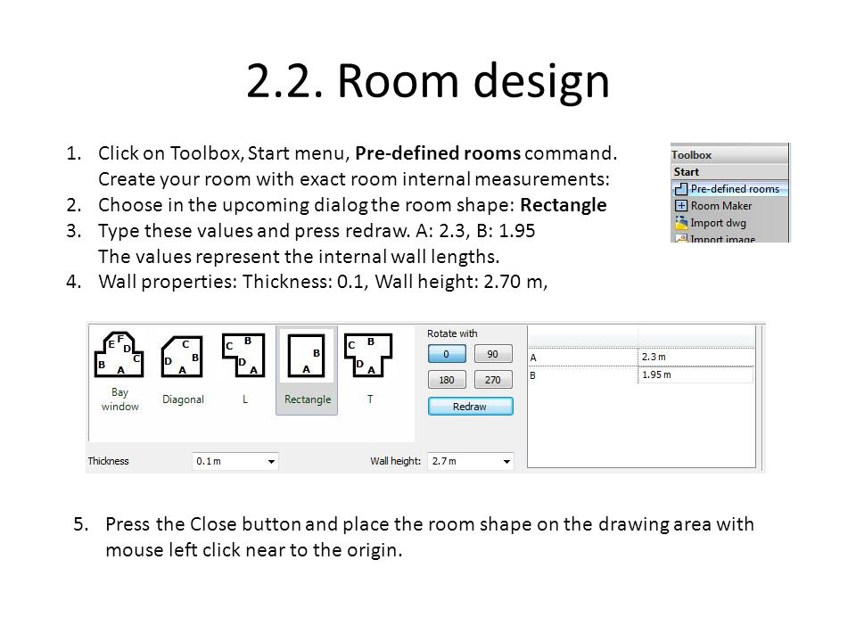 2.2. Room design 5.Press the Close button and place the room shape on the drawing area with mouse left click near to the origin. 1.Click on Toolbox, S