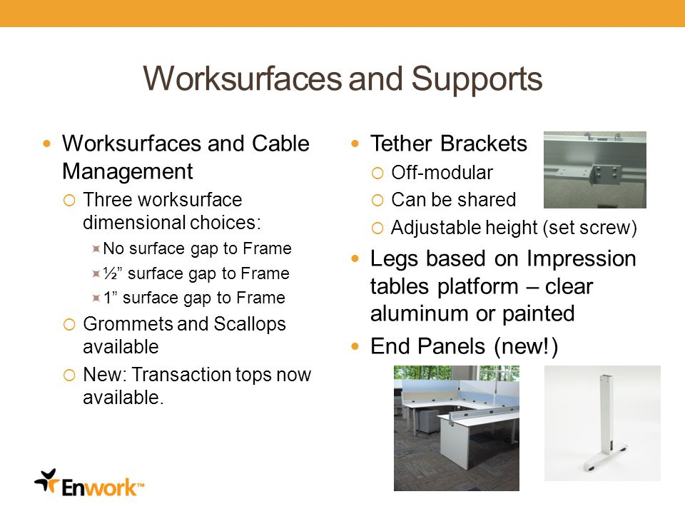 Worksurfaces and Supports Worksurfaces and Cable Management Three worksurface dimensional choices: No surface gap to Frame ½ surface gap to Frame 1 surface gap to Frame Grommets and Scallops available New: Transaction tops now available.