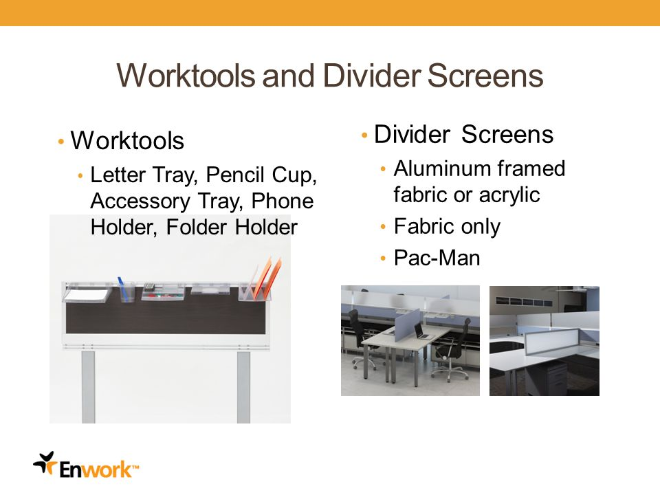 Worktools and Divider Screens Worktools Letter Tray, Pencil Cup, Accessory Tray, Phone Holder, Folder Holder Divider Screens Aluminum framed fabric or acrylic Fabric only Pac-Man 12