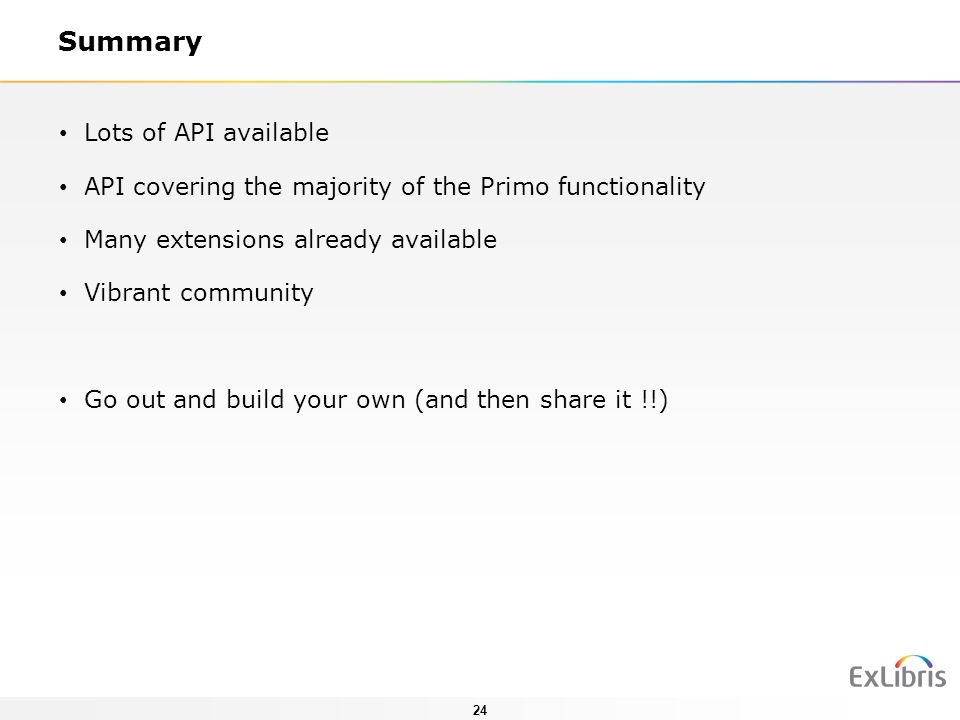 24 Summary Lots of API available API covering the majority of the Primo functionality Many extensions already available Vibrant community Go out and b