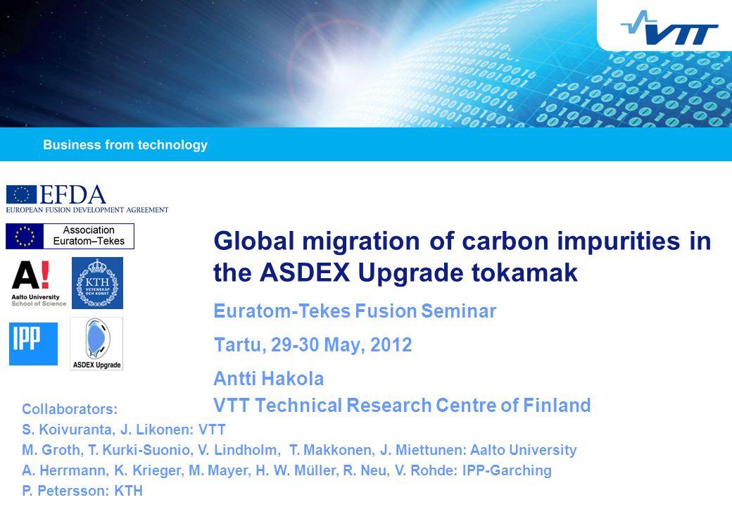Global migration of carbon impurities in the ASDEX Upgrade tokamak Euratom-Tekes Fusion Seminar Tartu, 29-30 May, 2012 Antti Hakola VTT Technical Research Centre of Finland Collaborators: S.