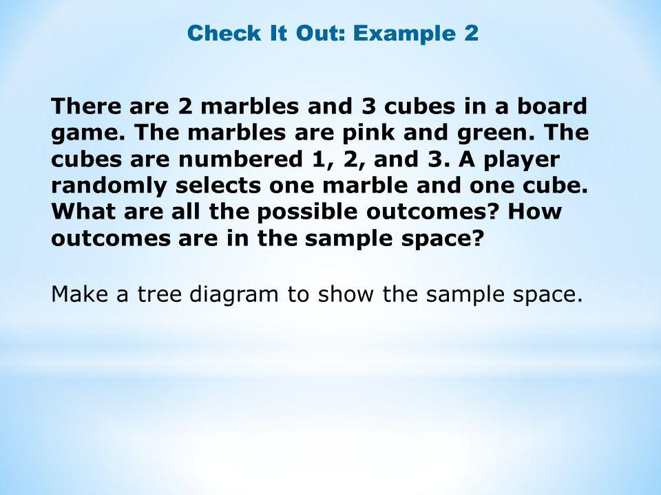 Check It Out: Example 2 There are 2 marbles and 3 cubes in a board game. The marbles are pink and green. The cubes are numbered 1, 2, and 3. A player