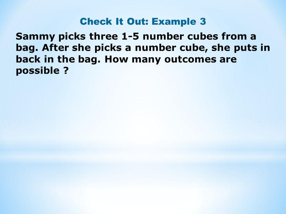 Check It Out: Example 3 Sammy picks three 1-5 number cubes from a bag. After she picks a number cube, she puts in back in the bag. How many outcomes a