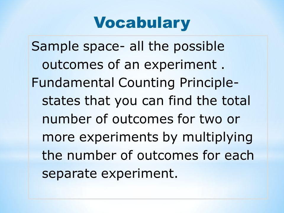 Vocabulary Sample space- all the possible outcomes of an experiment. Fundamental Counting Principle- states that you can find the total number of outc