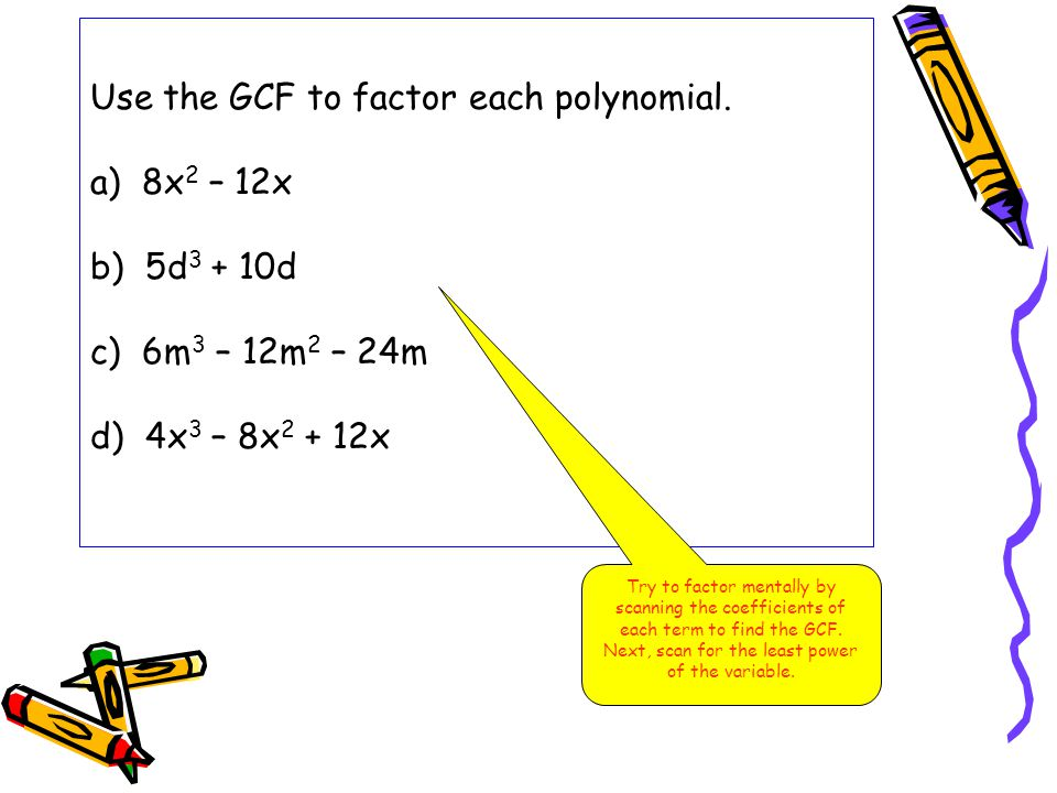 Factoring Out a Monomial Factor 3x 3 – 12x 2 + 15x Step 1 Find the GCF 3x 3 = 3 · x · x · x 12x 2 = 2 · 2 · 3 · x · x 15x = 3 · 5 · x The GCF is 3 · x or 3x Step 2 Factor out the GCF 3x 3 – 12x 2 + 15x = 3x(x 2 ) + 3x(-4x) + 3x(5) = 3x(x 2 – 4x + 5) To factor a polynomial completely, you must factor until there are no common factors other than 1.
