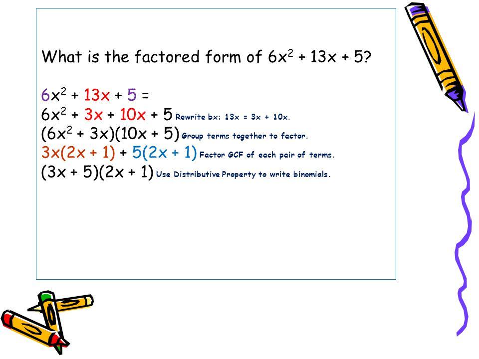 What is the factored form of 6x 2 + 13x + 5? 6x 2 + 13x + 5 = 6x 2 + 3x + 10x + 5 Rewrite bx: 13x = 3x + 10x. (6x 2 + 3x)(10x + 5) Group terms togethe