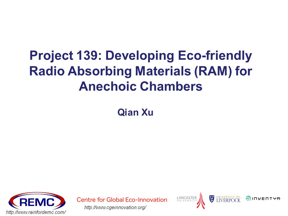 Qian Xu Project 139: Developing Eco-friendly Radio Absorbing Materials (RAM) for Anechoic Chambers http://www.cgeinnovation.org/ http://www.rainfordem