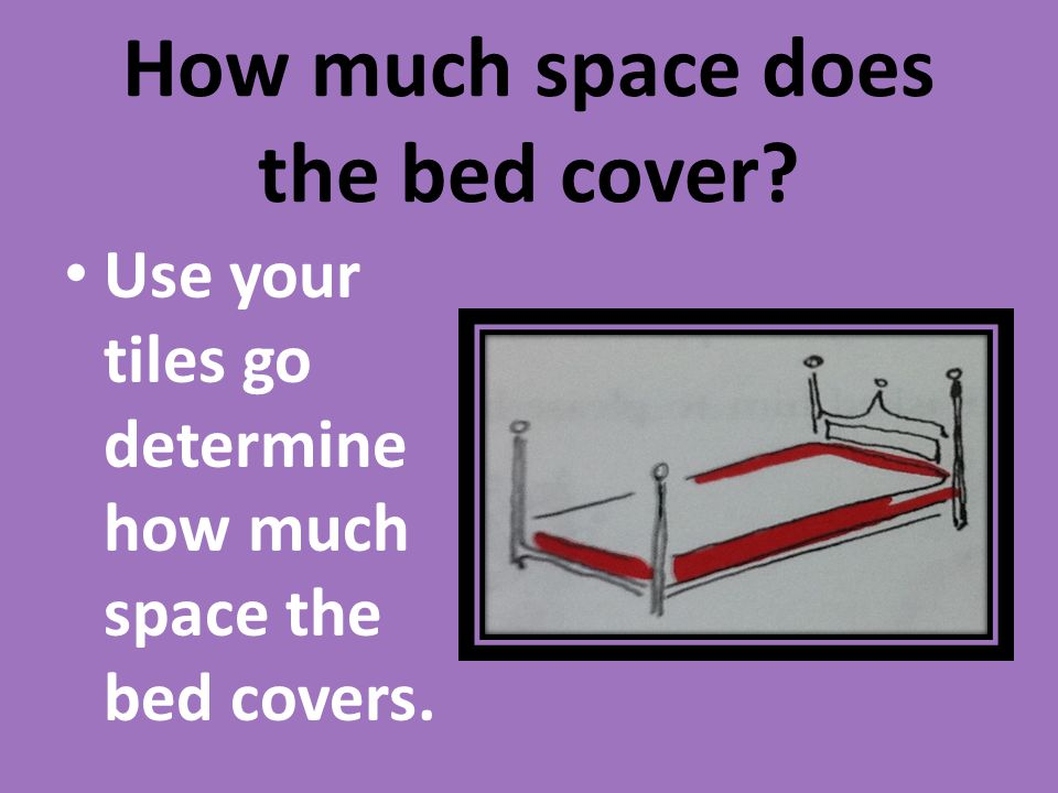 How much space does the bed cover? Use your tiles go determine how much space the bed covers.