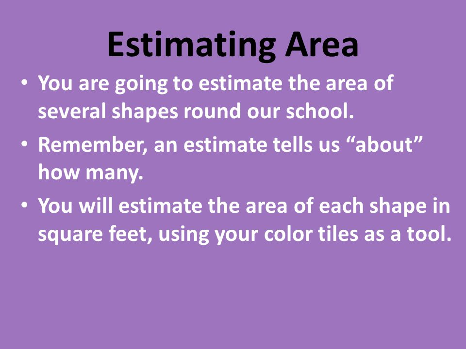 Estimating Area You are going to estimate the area of several shapes round our school.