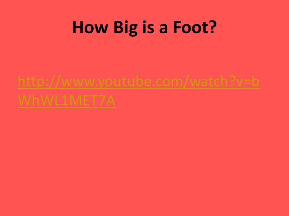 How Big is a Foot? http://www.youtube.com/watch?v=b WhWL1MET7A
