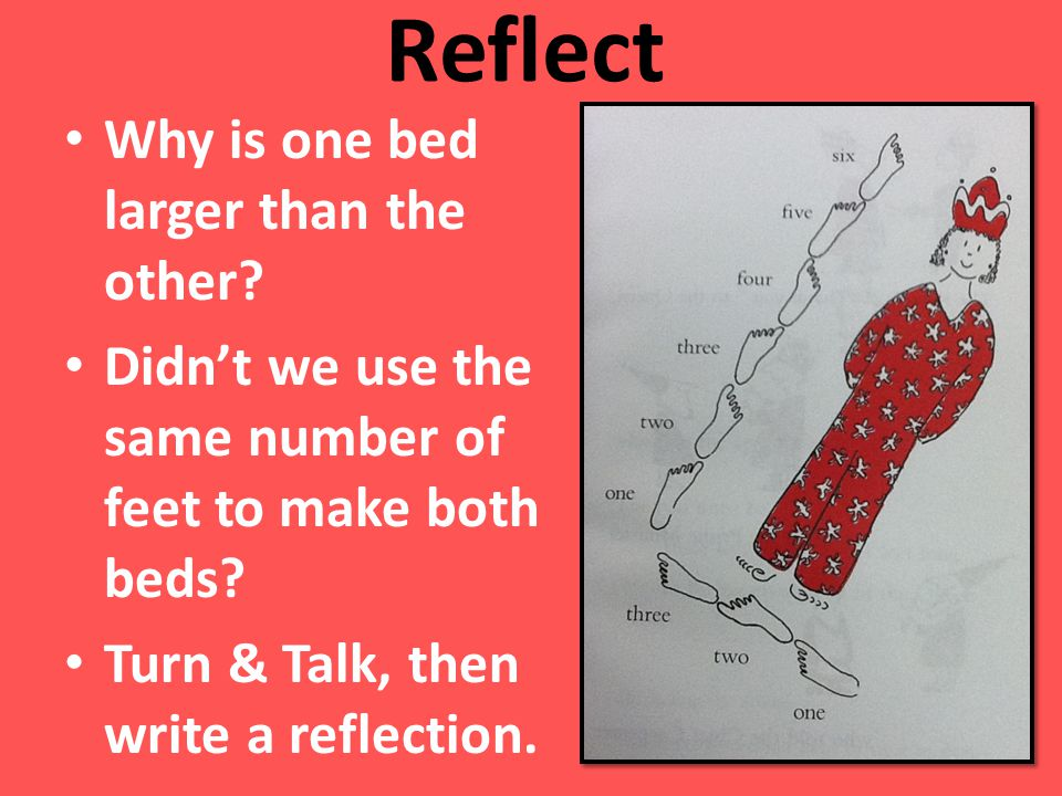Reflect Why is one bed larger than the other? Didnt we use the same number of feet to make both beds? Turn & Talk, then write a reflection.