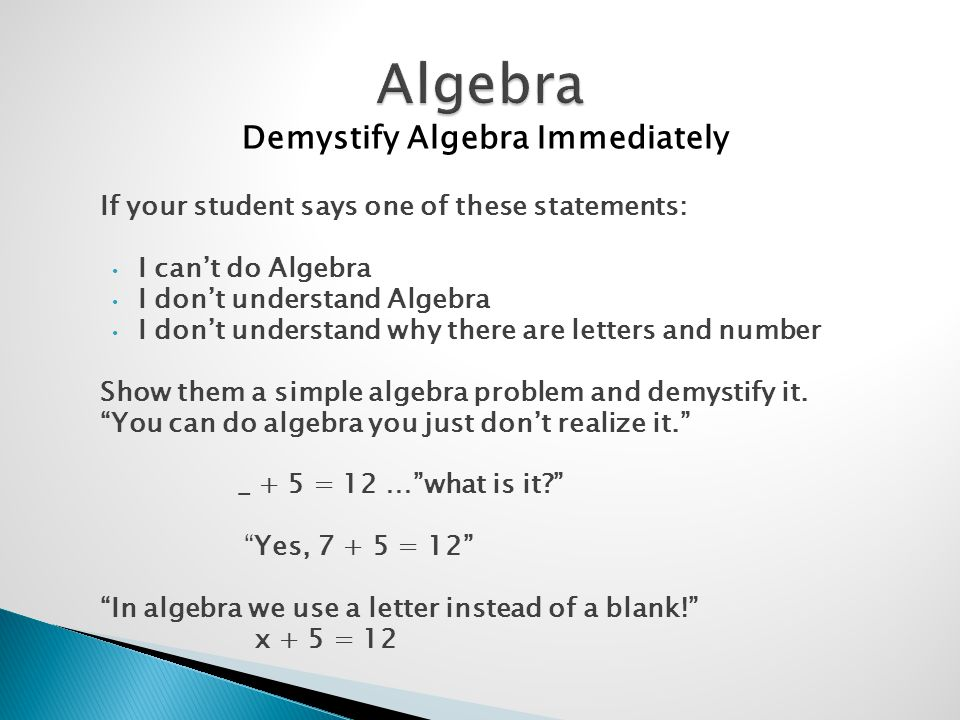 If your student says one of these statements: I cant do Algebra I dont understand Algebra I dont understand why there are letters and number Show them a simple algebra problem and demystify it.