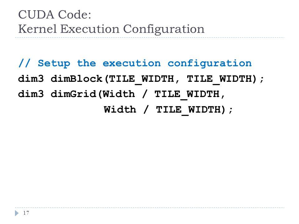 CUDA Code: Kernel Execution Configuration 17 // Setup the execution configuration dim3 dimBlock(TILE_WIDTH, TILE_WIDTH); dim3 dimGrid(Width / TILE_WIDTH, Width / TILE_WIDTH);